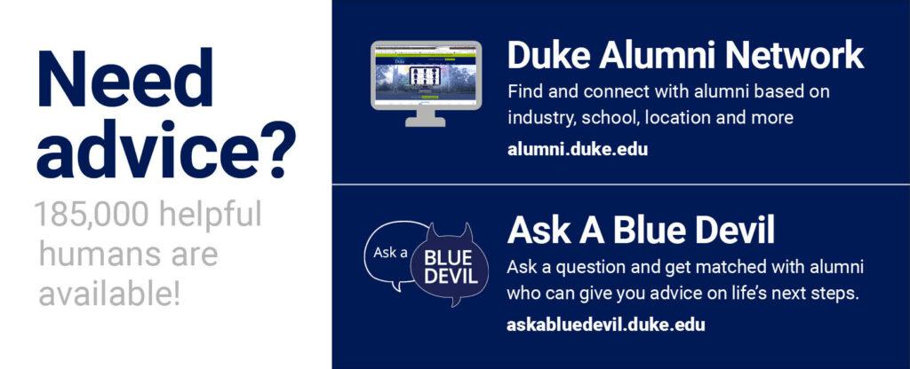 Need Advice? 185,000 helpful humans are available!  Duke Alumni Network, alumni.duke.edu.  Ask A Blue Devil, askabluedevil.duke.edu.